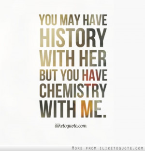 You may have history with her but you have chemistry with me ...