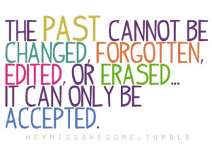 The past cannot be changed, forgotten, edited or erased…it can ...