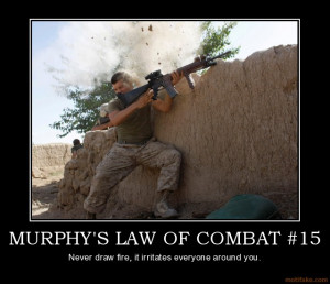 MURPHY'S LAW OF COMBAT #15 - Never draw fire, it irritates everyone ...