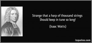 Strange that a harp of thousand strings Should keep in tune so long ...