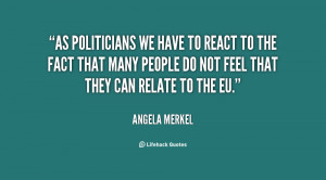 As politicians we have to react to the fact that many people do not ...