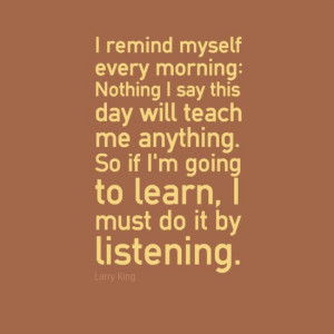 ... . So if I'm going to learn, I must do it by listening.