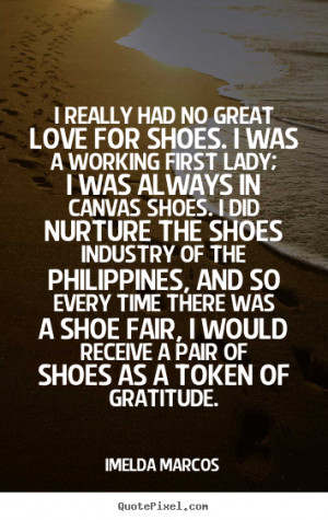 ... had no great love for shoes. i was.. Imelda Marcos good love quote