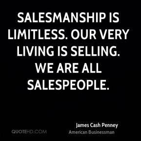 James Cash Penney - Salesmanship is limitless. Our very living is ...