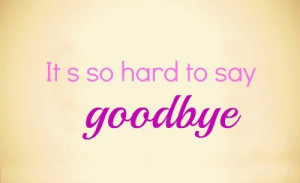 It's so hard to say goodbye.