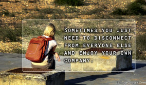 ... just need to disconnect from everyone else and enjoy your own company