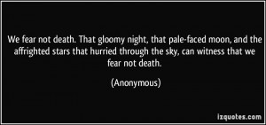 We fear not death. That gloomy night, that pale-faced moon, and the ...