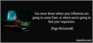 where your influences are going to come from, or where you're going ...