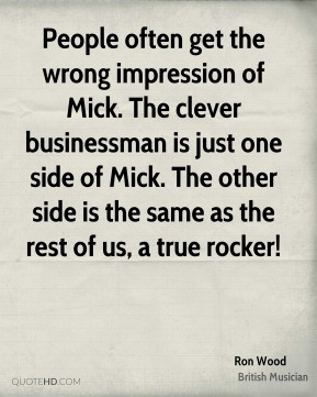 People often get the wrong impression of Mick. The clever businessman ...
