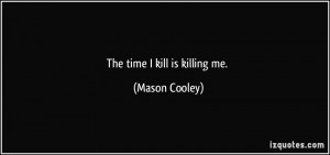 The time I kill is killing me. - Mason Cooley