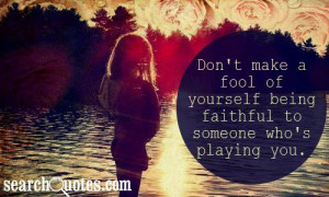 ... make a fool of yourself being faithful to someone who's playing you