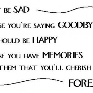 Dont-be-sad-because-youre-saying-goodbye-you-should-be-happy-because ...