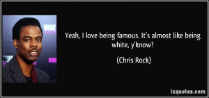 ... love being famous. It's almost like being white, y'know? - Chris Rock