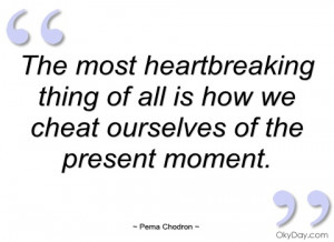 the most heartbreaking thing of all is how pema chodron