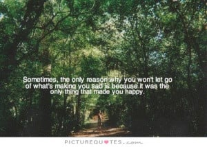 Sometimes, the only reason why you won't let go of what's making you ...
