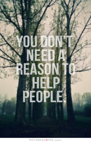 You don't need a reason to help people Picture Quote #1