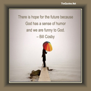There is hope for the future because God has a sense of humor and we ...