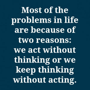... two reasons we act without thinking or we keep thinking without acting