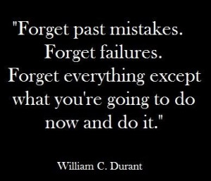 Forget Past Mistakes. Forget Failures. Forget Everything Except What ...