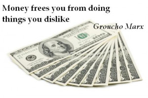 Money frees you from doing things you dislike. (Groucho Marx)