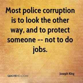 Joseph King - Most police corruption is to look the other way, and to ...