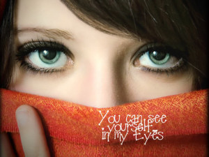You Can See Your Self In My Eyes ~ Being In Love Quote