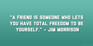 """... who lets you have total freedom to be yourself."""" – Jim Morrison"""