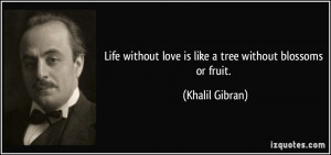 Life without love is like a tree without blossoms or fruit. - Khalil ...