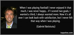 When I was playing football I never enjoyed it that much, I was never ...