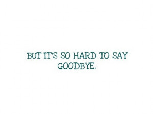 But its so hard to say goodbye