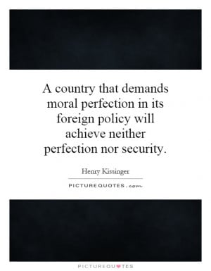 country that demands moral perfection in its foreign policy will ...