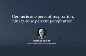 Genius is one percent inspiration, ninety-nine percent perspiration.