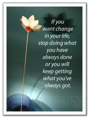 If you want change in your life, stop doing what you have always done ...