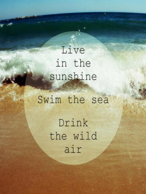 Live in the sunshine. Swim the sea. Drink the wild air.