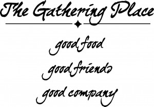 The Gathering Place - good food, good friends, good company ~16 1/2