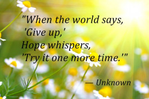 When the world says, 'Give up,' Hope whispers, 'Try it one more time ...