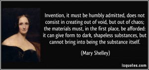 ... , but cannot bring into being the substance itself. - Mary Shelley