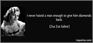 never hated a man enough to give him diamonds back. - Zsa Zsa Gabor