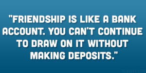 Friendship is like a bank account. You can't continue to draw on it ...