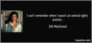 ... can't remember when I wasn't an animal rights activist. - Ali MacGraw