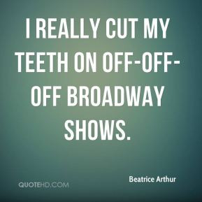 really cut my teeth on off-off-off Broadway shows.