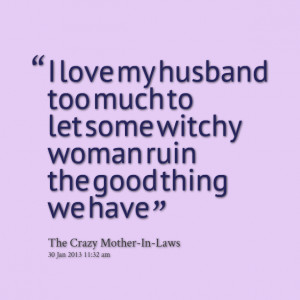 Quotes Picture: i love my husband too much to let some witchy woman ...