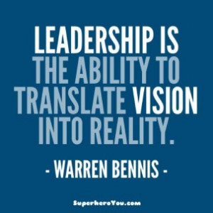 Leadership is the aiblity to translate vision into reality
