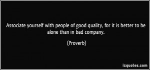 ... quality, for it is better to be alone than in bad company. - Proverbs