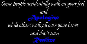 ... your feet and apologize, while others walk all over your heart and don