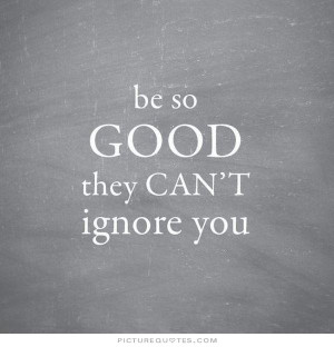 Be so good they can't ignore you Picture Quote #3
