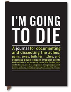 ... Going To Die: A fabulous journal for the hypochondriac in your life