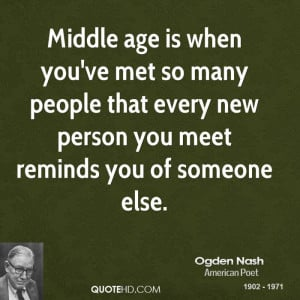Middle age is when you've met so many people that every new person you ...
