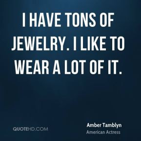 Amber Tamblyn - I have tons of jewelry. I like to wear a lot of it.