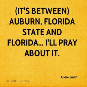 ... It's between) Auburn, Florida State and Florida... I'll pray about it